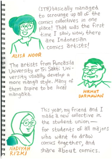 "Labeled sketches of Azisa Noor (who has bangs), Hikmat Darmawan (Who has a squareish face) and Nadiyah Rizki (Who wears the jilbab - the Indonesian hijab). Azisa: ""(ITB) basically managed to scrounge up all of the comics collectives in one place! That was the first time I saw, wow, there are Indonesian comics artists!"" Hikmat: ""The artists from Puncasila University or Tri Sakti University usually develop a more manga style. Many of them aspire to be local mangaka."" Nadiyah: ""This year, my friend and I made a new collective in the student union - for students of all majors who want to draw comics together, and share about comics."""